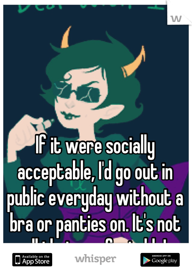 If it were socially acceptable, I'd go out in public everyday without a bra or panties on. It's not all that comfortable!