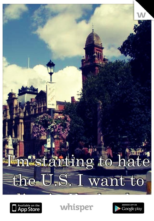 I'm starting to hate the U.S. I want to live in England.
