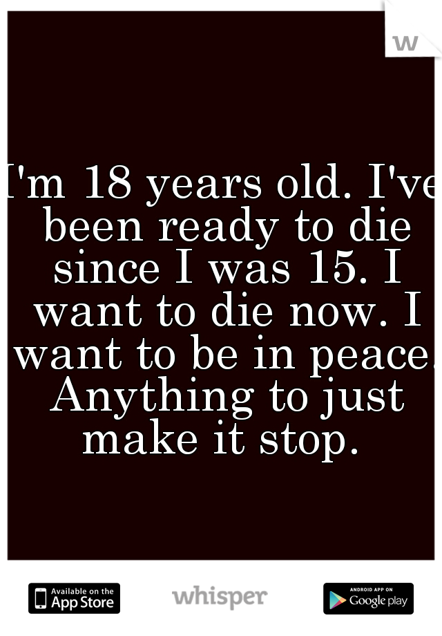 I'm 18 years old. I've been ready to die since I was 15. I want to die now. I want to be in peace. Anything to just make it stop.