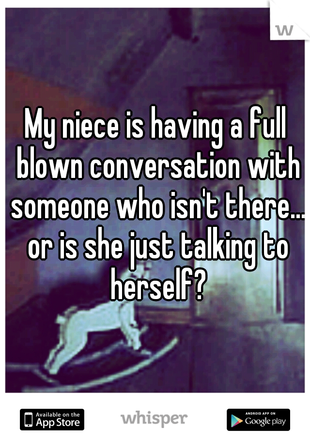 My niece is having a full blown conversation with someone who isn't there... or is she just talking to herself?