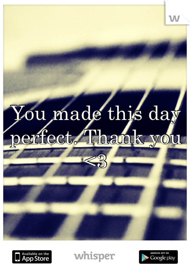 You made this day perfect. Thank you <3
