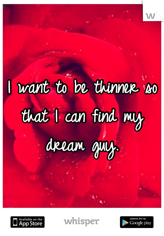 I want to be thinner so that I can find my dream guy.