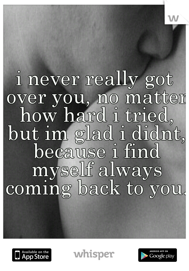 i never really got over you, no matter how hard i tried, but im glad i didnt, because i find myself always coming back to you.