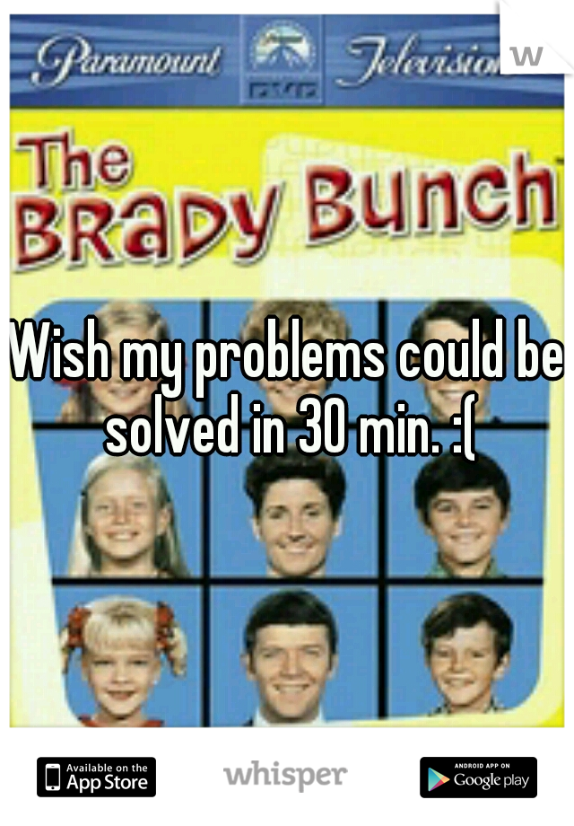 Wish my problems could be solved in 30 min. :(