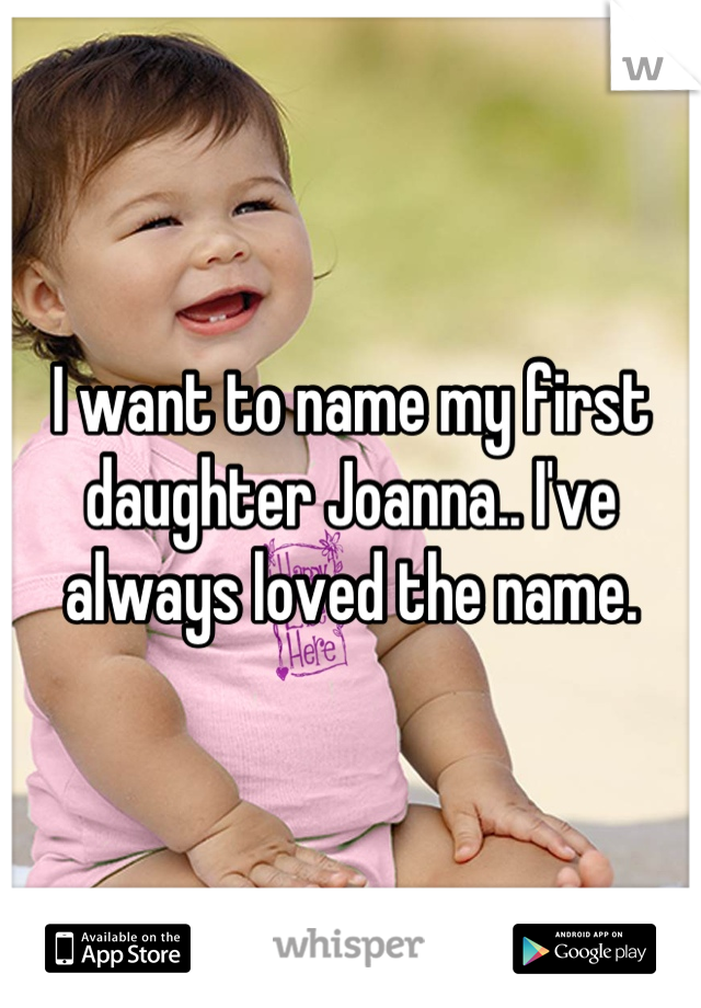 I want to name my first daughter Joanna.. I've always loved the name.