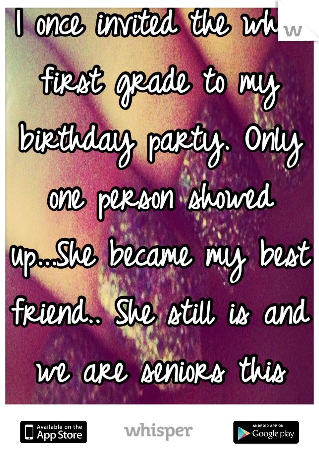 I once invited the whole first grade to my birthday party. Only one person showed up...She became my best friend.. She still is and we are seniors this year.