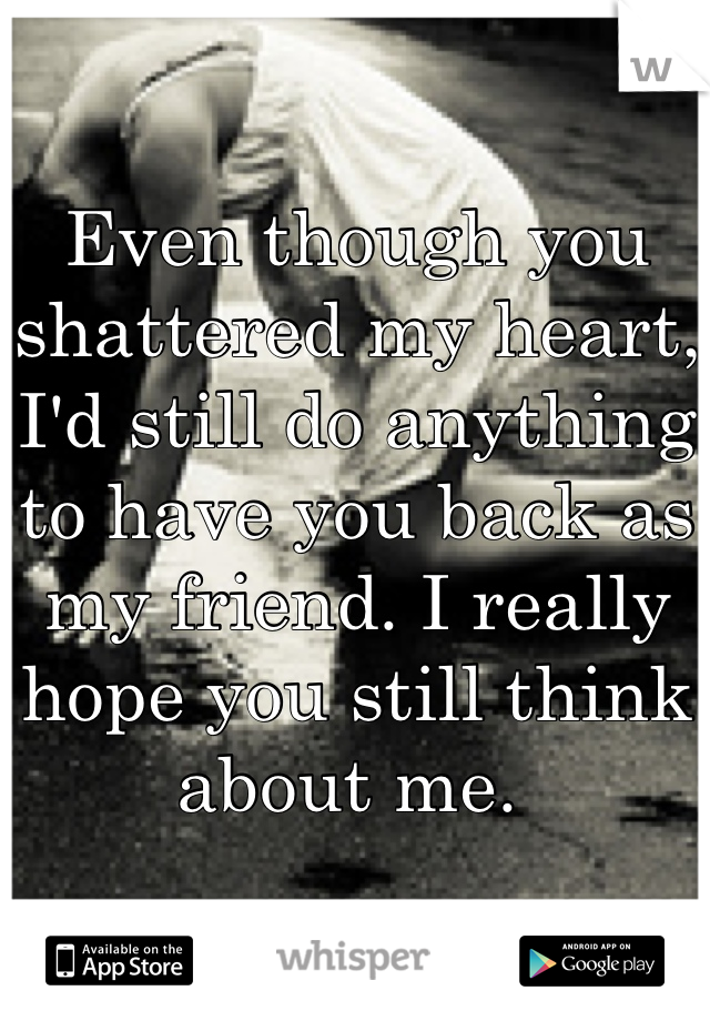 Even though you shattered my heart, I'd still do anything to have you back as my friend. I really hope you still think about me.