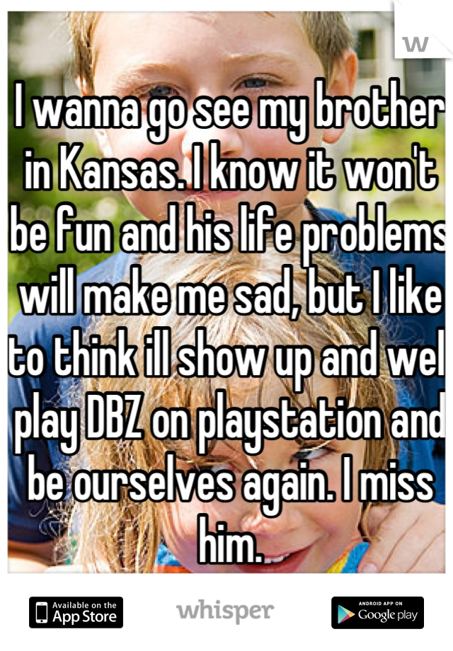 I wanna go see my brother in Kansas. I know it won't be fun and his life problems will make me sad, but I like to think ill show up and well play DBZ on playstation and be ourselves again. I miss him.