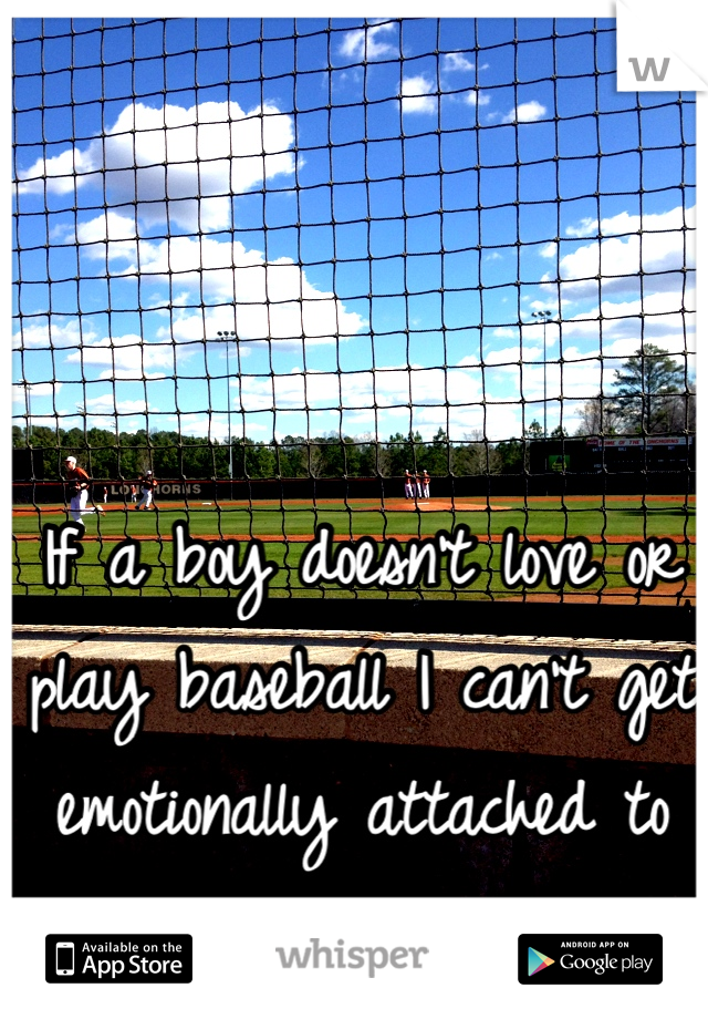 If a boy doesn't love or play baseball I can't get emotionally attached to him.