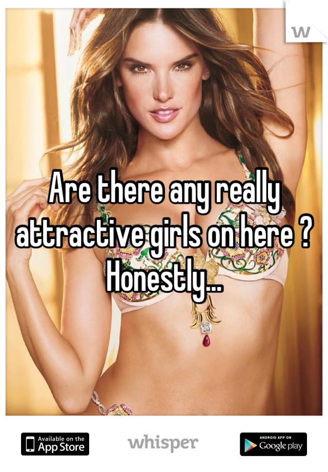 Are there any really attractive girls on here ? Honestly...