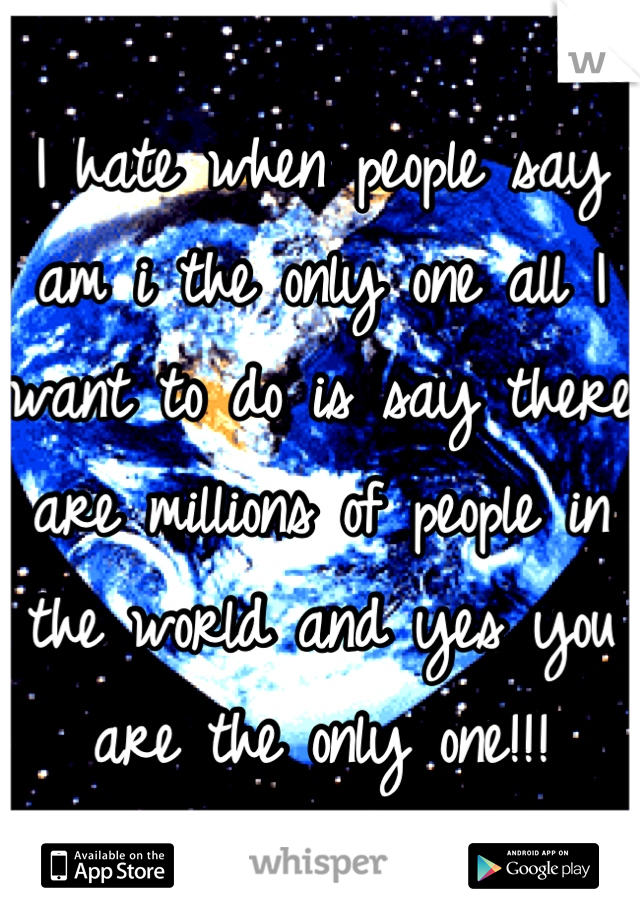 I hate when people say am i the only one all I want to do is say there are millions of people in the world and yes you are the only one!!!
