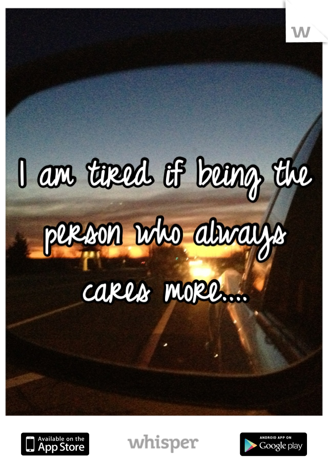 I am tired if being the person who always cares more....