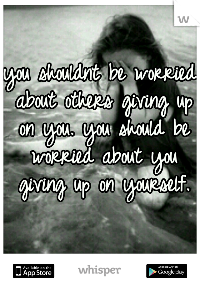you shouldnt be worried about others giving up on you. you should be worried about you giving up on yourself.