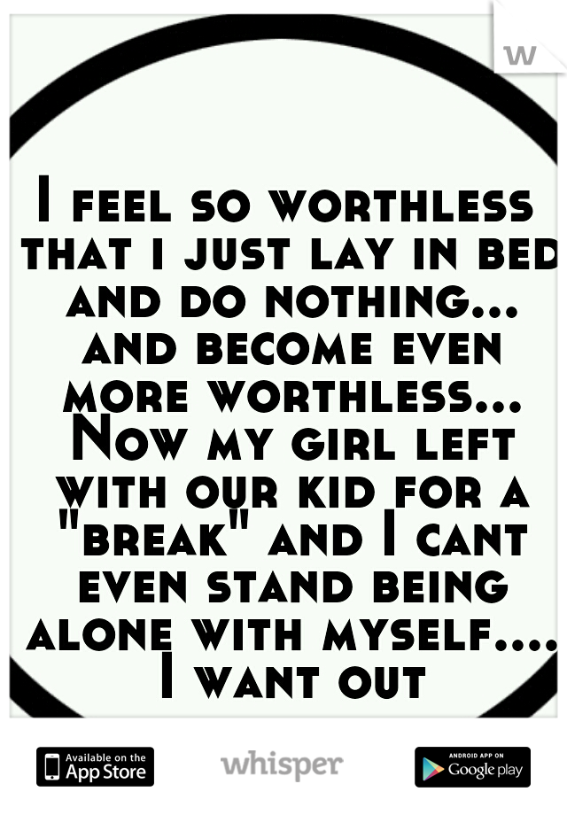 """I feel so worthless that i just lay in bed and do nothing... and become even more worthless... Now my girl left with our kid for a """"break"""" and I cant even stand being alone with myself.... I want out"""