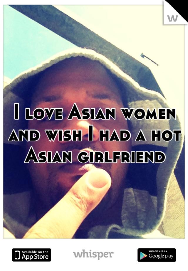 I love Asian women and wish I had a hot Asian girlfriend