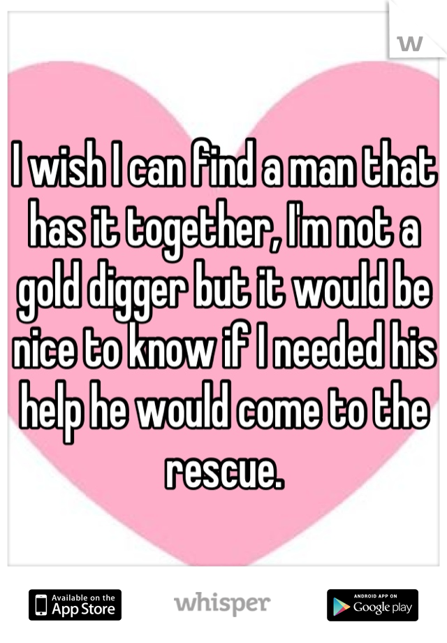 I wish I can find a man that has it together, I'm not a gold digger but it would be nice to know if I needed his help he would come to the rescue.