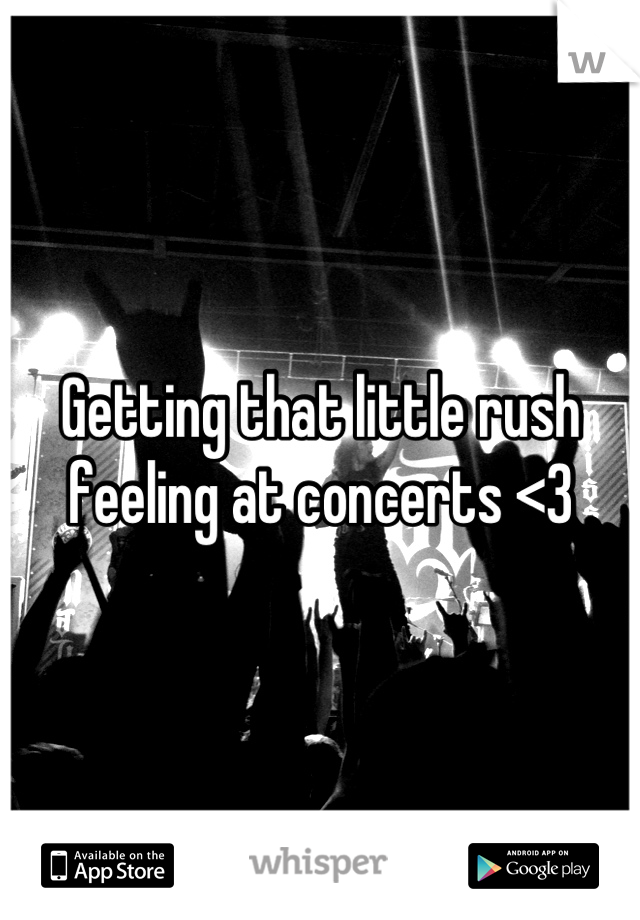 Getting that little rush feeling at concerts <3