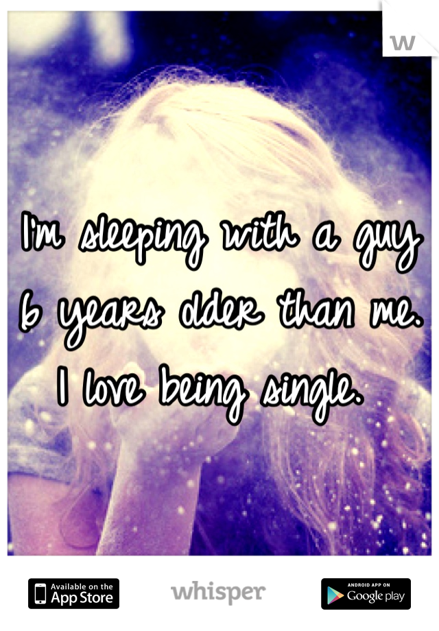 I'm sleeping with a guy 6 years older than me. I love being single.