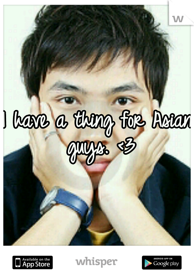 I have a thing for Asian guys. <3