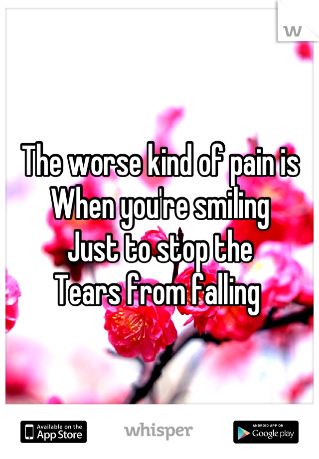 The worse kind of pain is When you're smiling  Just to stop the  Tears from falling