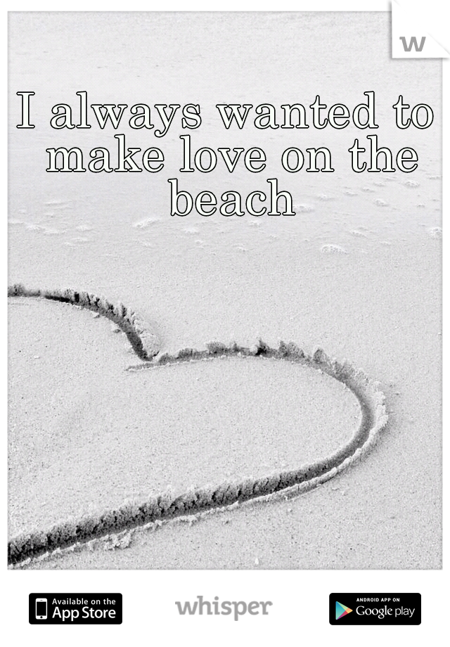 I always wanted to make love on the beach