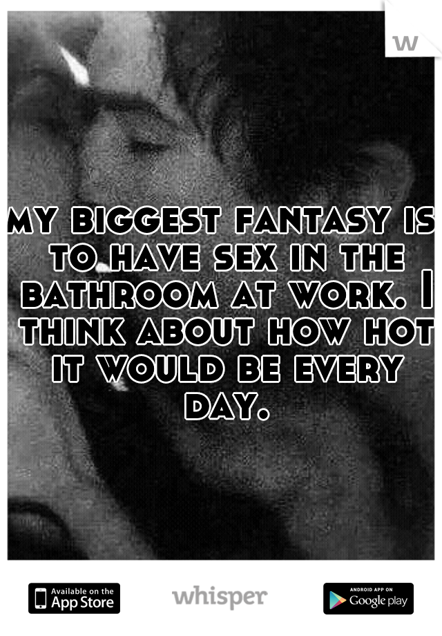 my biggest fantasy is to have sex in the bathroom at work. I think about how hot it would be every day.