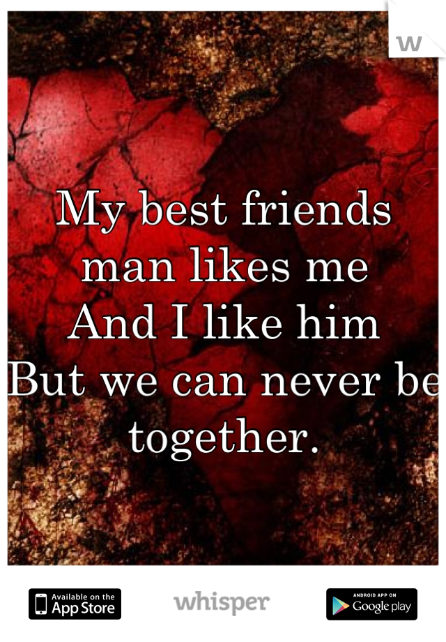 My best friends man likes me And I like him  But we can never be together.