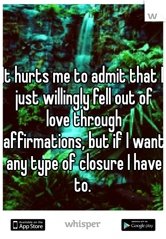 It hurts me to admit that I just willingly fell out of love through affirmations, but if I want any type of closure I have to.