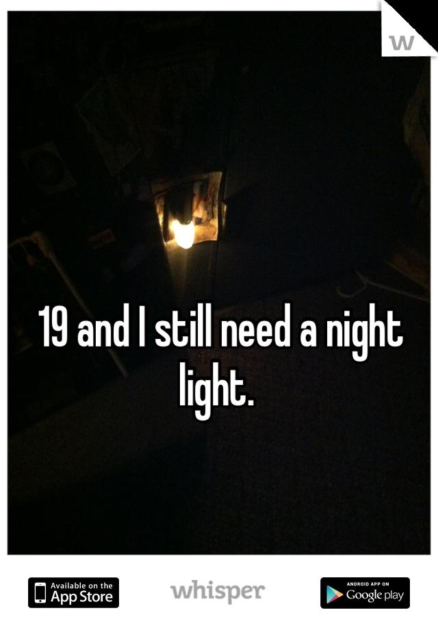 19 and I still need a night light.