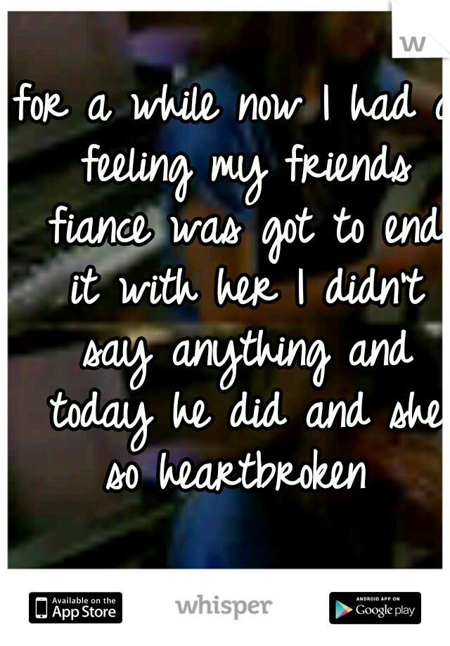 for a while now I had a feeling my friends fiance was got to end it with her I didn't say anything and today he did and she so heartbroken