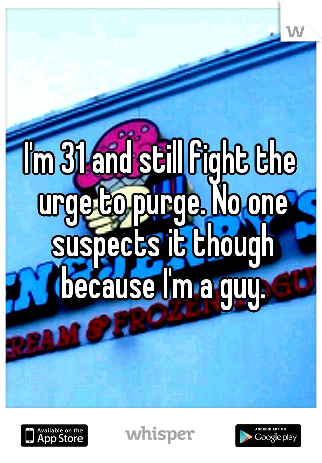 I'm 31 and still fight the urge to purge. No one suspects it though because I'm a guy.