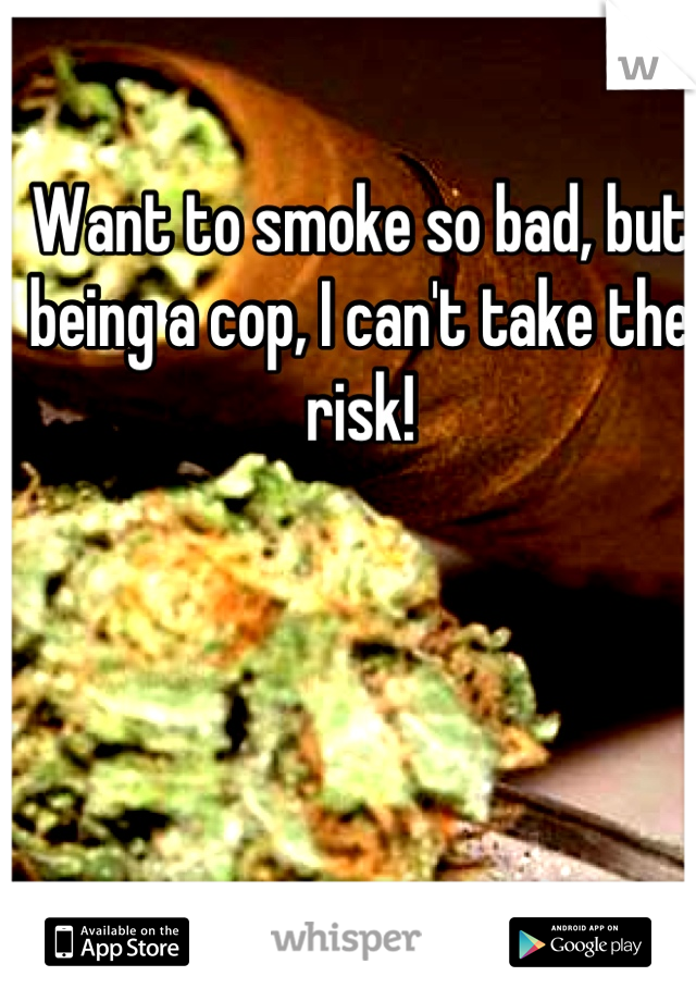 Want to smoke so bad, but being a cop, I can't take the risk!