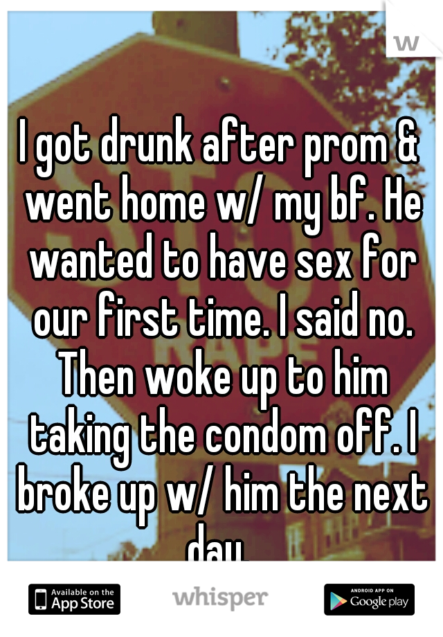 I got drunk after prom & went home w/ my bf. He wanted to have sex for our first time. I said no. Then woke up to him taking the condom off. I broke up w/ him the next day.