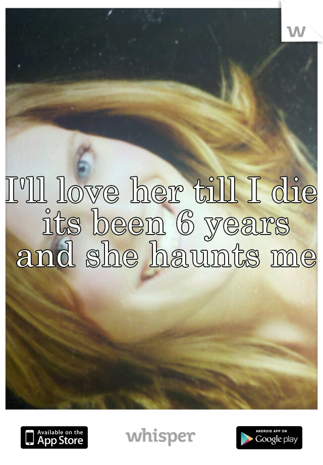 I'll love her till I die its been 6 years and she haunts me