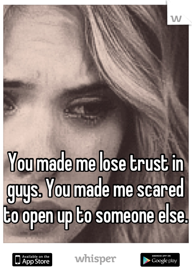 You made me lose trust in guys. You made me scared to open up to someone else.