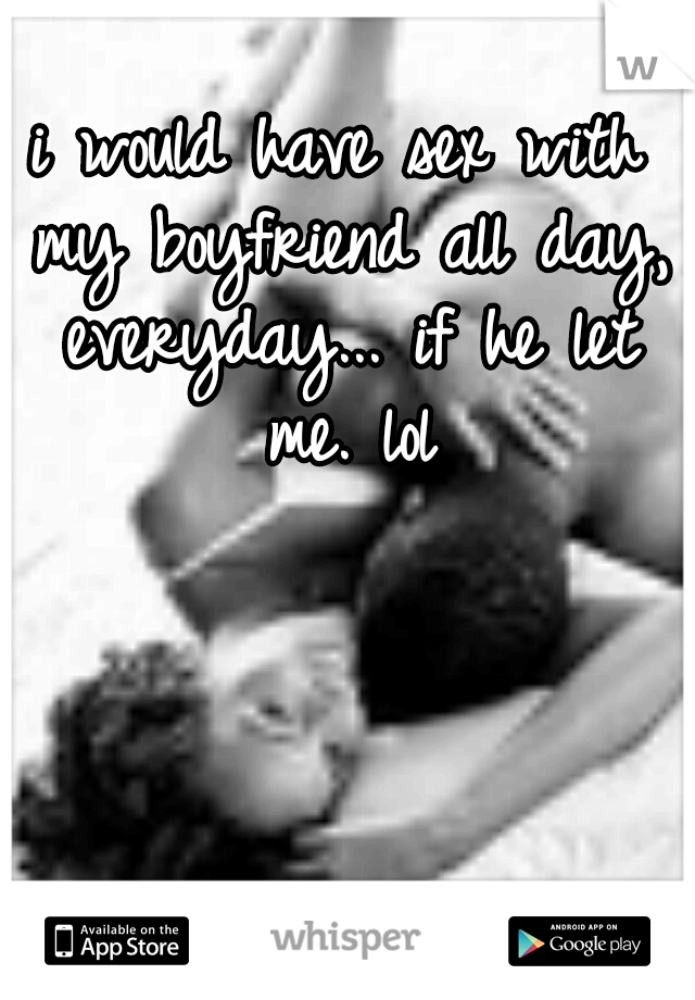 i would have sex with my boyfriend all day, everyday... if he let me. lol