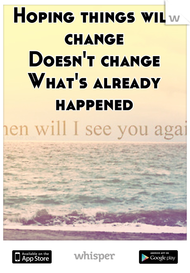 Hoping things will change Doesn't change What's already happened