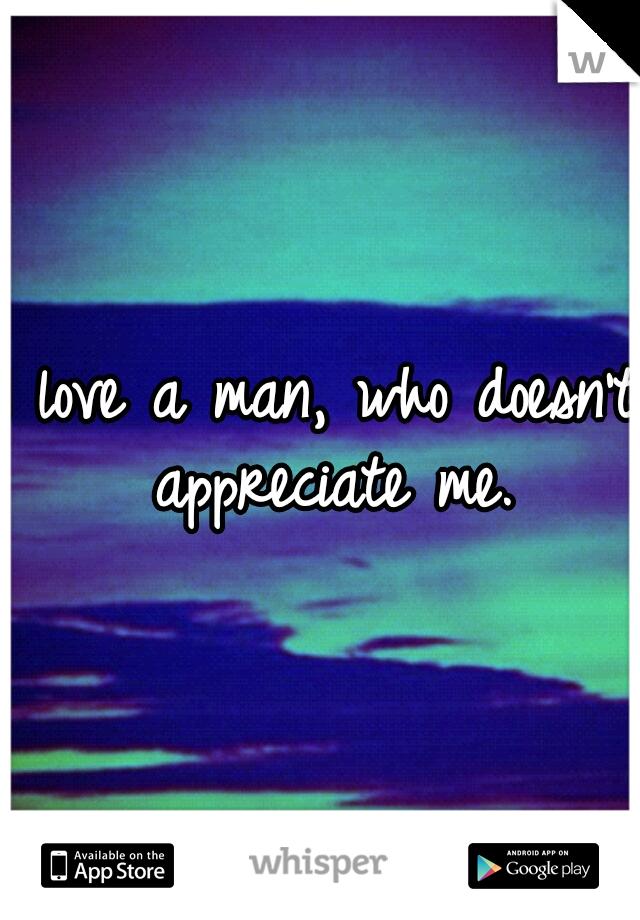 I love a man, who doesn't appreciate me.
