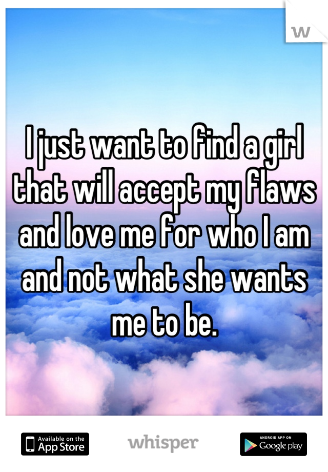 I just want to find a girl that will accept my flaws and love me for who I am and not what she wants me to be.