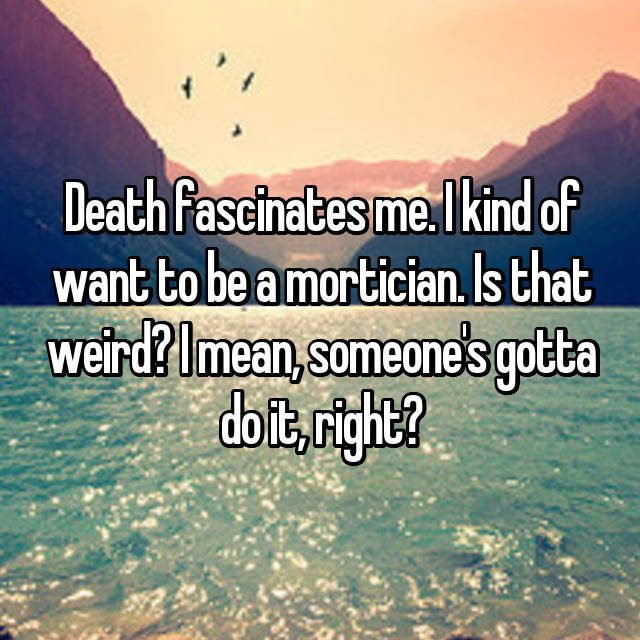 Death fascinates me. I kind of want to be a mortician. Is that weird? I mean, someone's gotta do it, right?