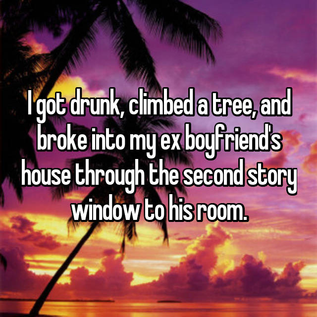I got drunk, climbed a tree, and broke into my ex boyfriend's house through the second story window to his room.