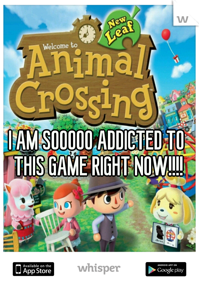 I AM SOOOOO ADDICTED TO THIS GAME RIGHT NOW!!!!