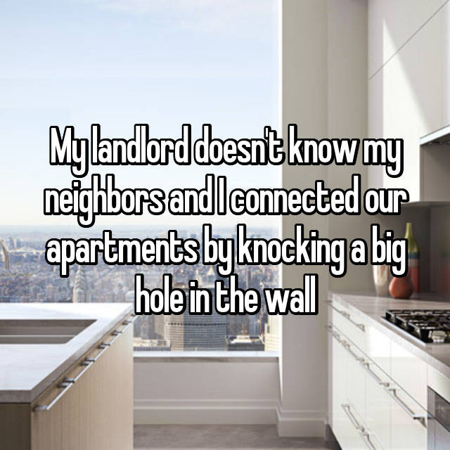 My landlord doesn't know my neighbors and I connected our apartments by knocking a big hole in the wall