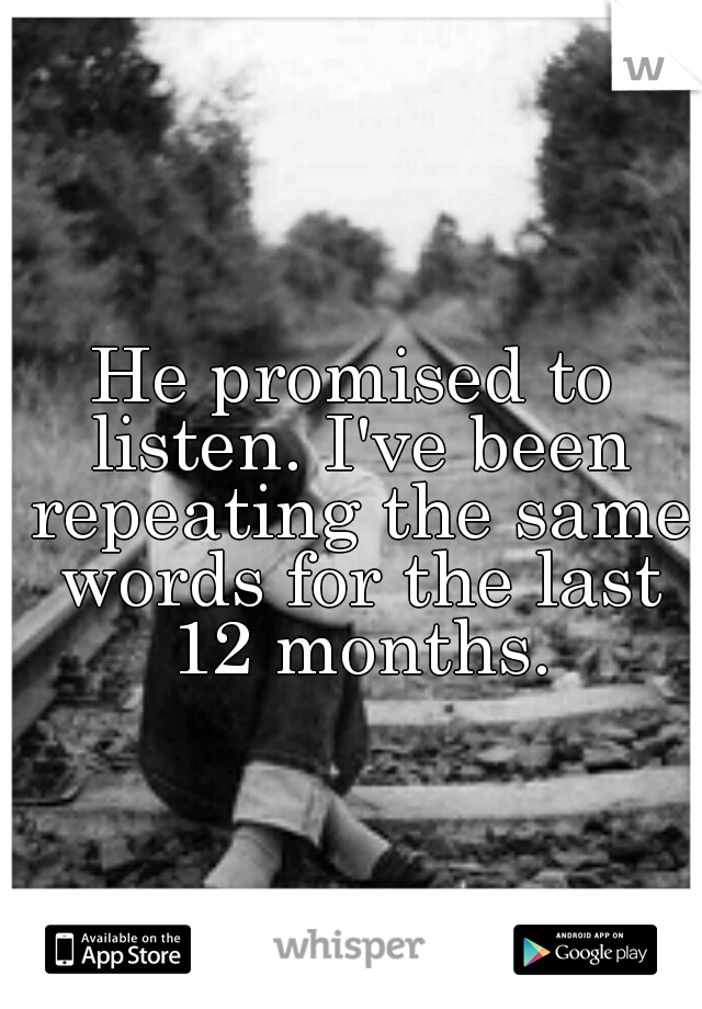 He promised to listen. I've been repeating the same words for the last 12 months.
