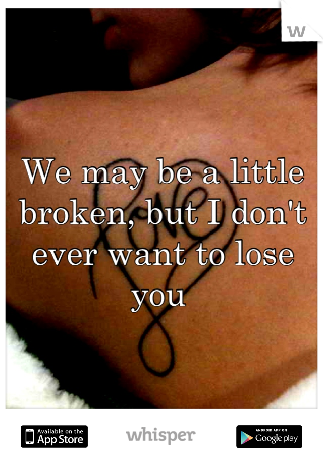 We may be a little broken, but I don't ever want to lose you