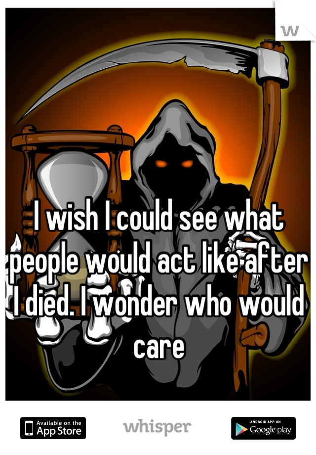 I wish I could see what people would act like after I died. I wonder who would care
