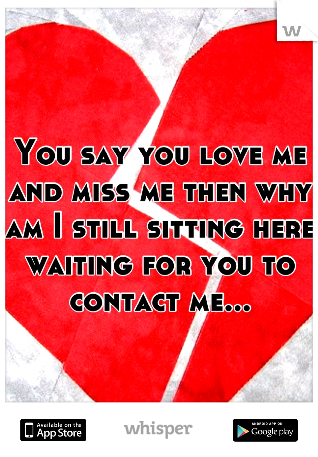 You say you love me and miss me then why am I still sitting here waiting for you to contact me...