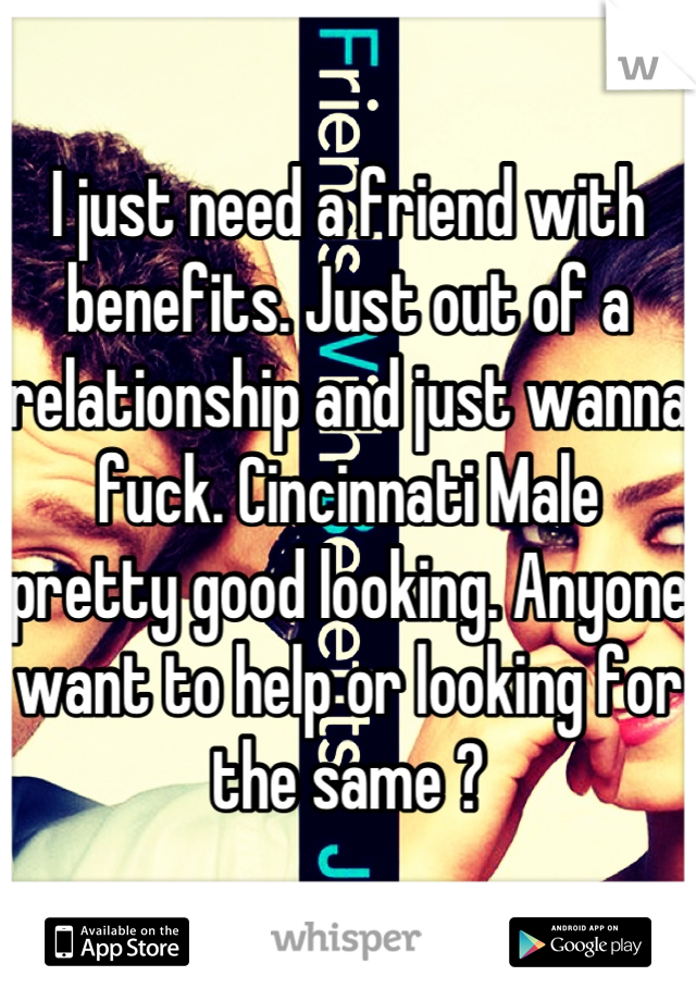 I just need a friend with benefits. Just out of a relationship and just wanna fuck. Cincinnati Male pretty good looking. Anyone want to help or looking for the same ?