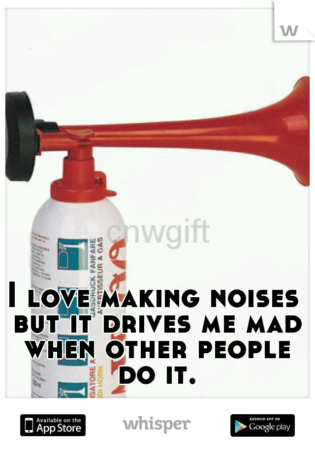 I love making noises but it drives me mad when other people do it.