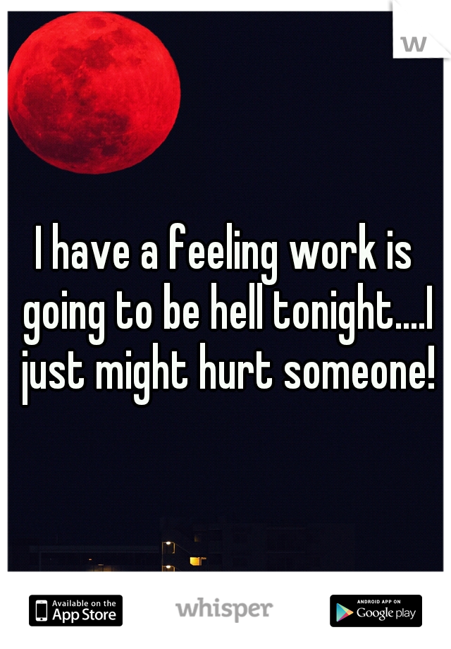 I have a feeling work is going to be hell tonight....I just might hurt someone!